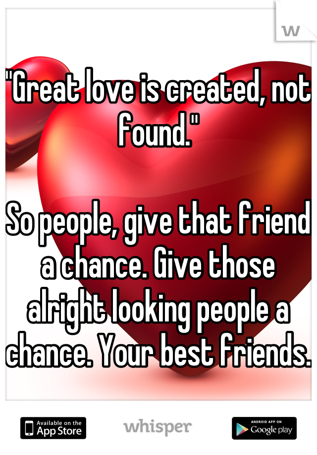 """Great love is created, not found.""  So people, give that friend a chance. Give those alright looking people a chance. Your best friends."