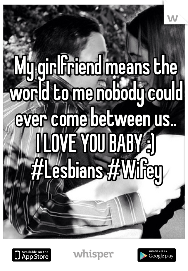 My girlfriend means the world to me nobody could ever come between us.. I LOVE YOU BABY :) #Lesbians #Wifey