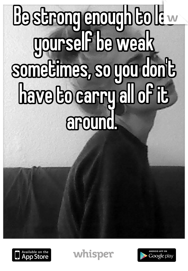 Be strong enough to let yourself be weak sometimes, so you don't have to carry all of it around.