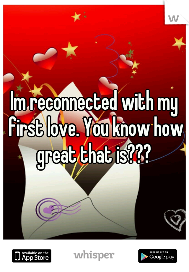 Im reconnected with my first love. You know how great that is???