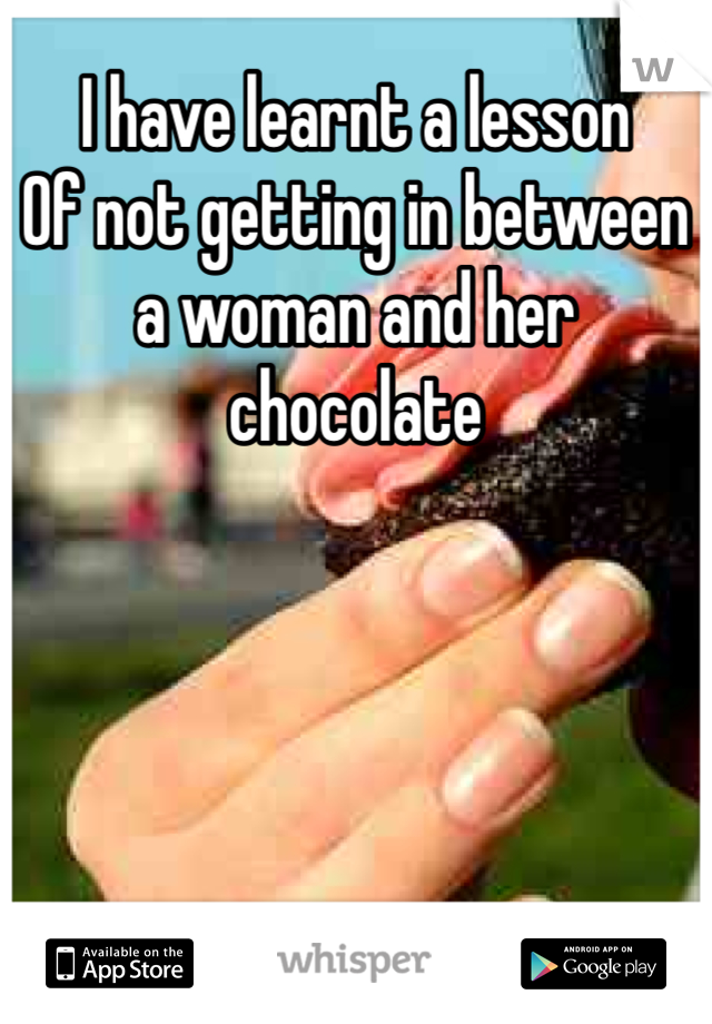 I have learnt a lesson  Of not getting in between a woman and her chocolate