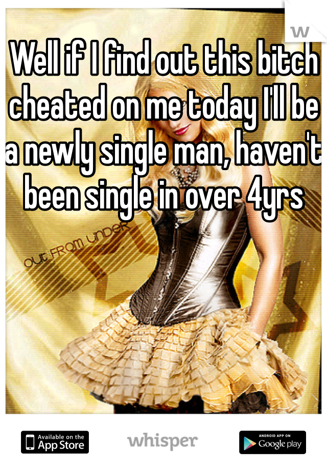Well if I find out this bitch cheated on me today I'll be a newly single man, haven't been single in over 4yrs