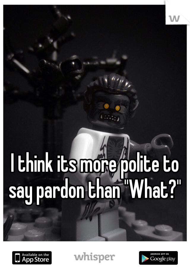 "I think its more polite to say pardon than ""What?"""