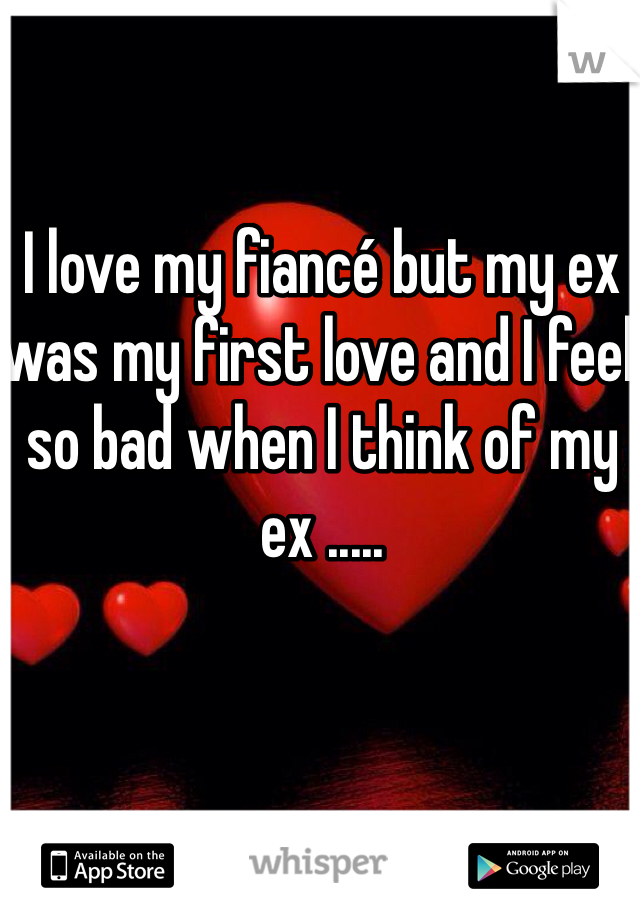 I love my fiancé but my ex was my first love and I feel so bad when I think of my ex .....