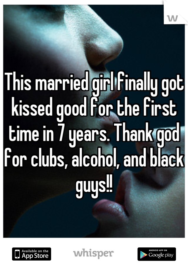 This married girl finally got kissed good for the first time in 7 years. Thank god for clubs, alcohol, and black guys!!