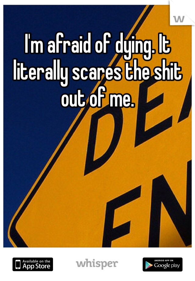 I'm afraid of dying. It literally scares the shit out of me.