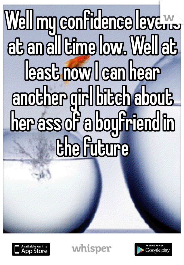 Well my confidence level is at an all time low. Well at least now I can hear another girl bitch about her ass of a boyfriend in the future