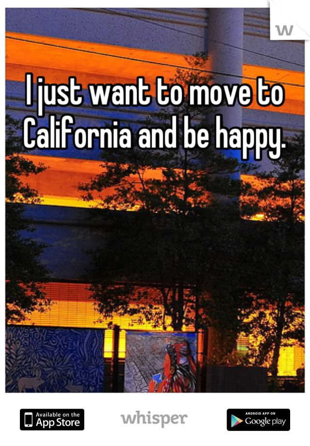 I just want to move to California and be happy.