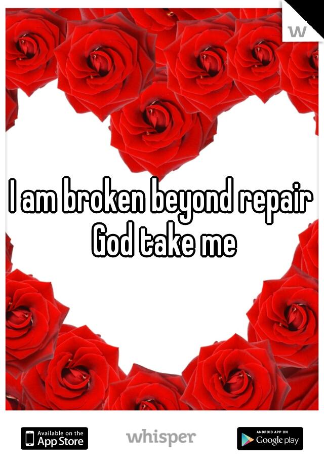 I am broken beyond repair God take me