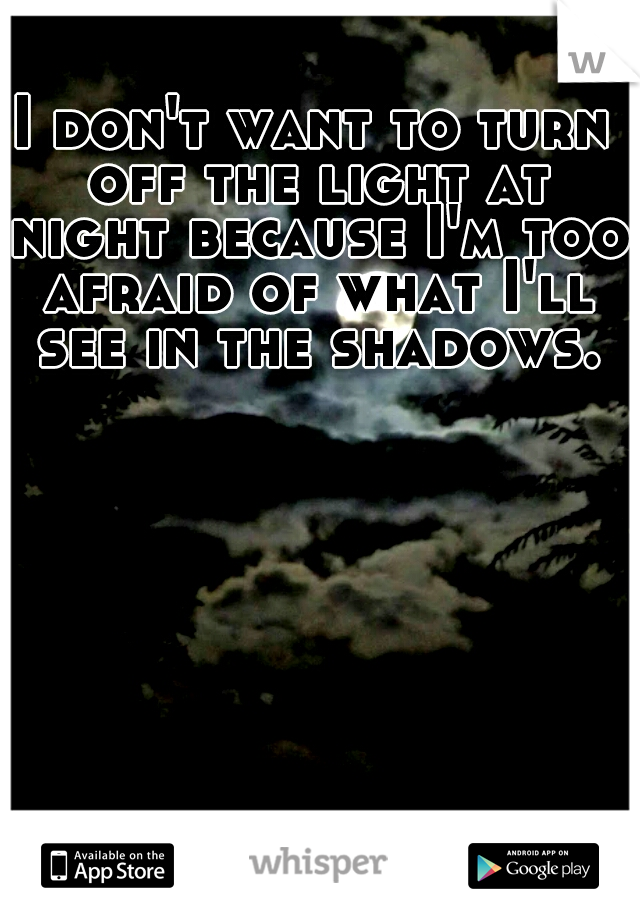 I don't want to turn off the light at night because I'm too afraid of what I'll see in the shadows.