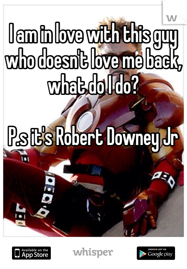 I am in love with this guy who doesn't love me back, what do I do?  P.s it's Robert Downey Jr