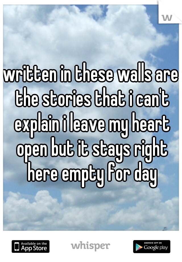 written in these walls are the stories that i can't explain i leave my heart open but it stays right here empty for day