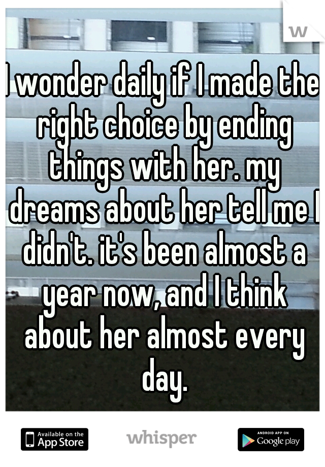 I wonder daily if I made the right choice by ending things with her. my dreams about her tell me I didn't. it's been almost a year now, and I think about her almost every day.