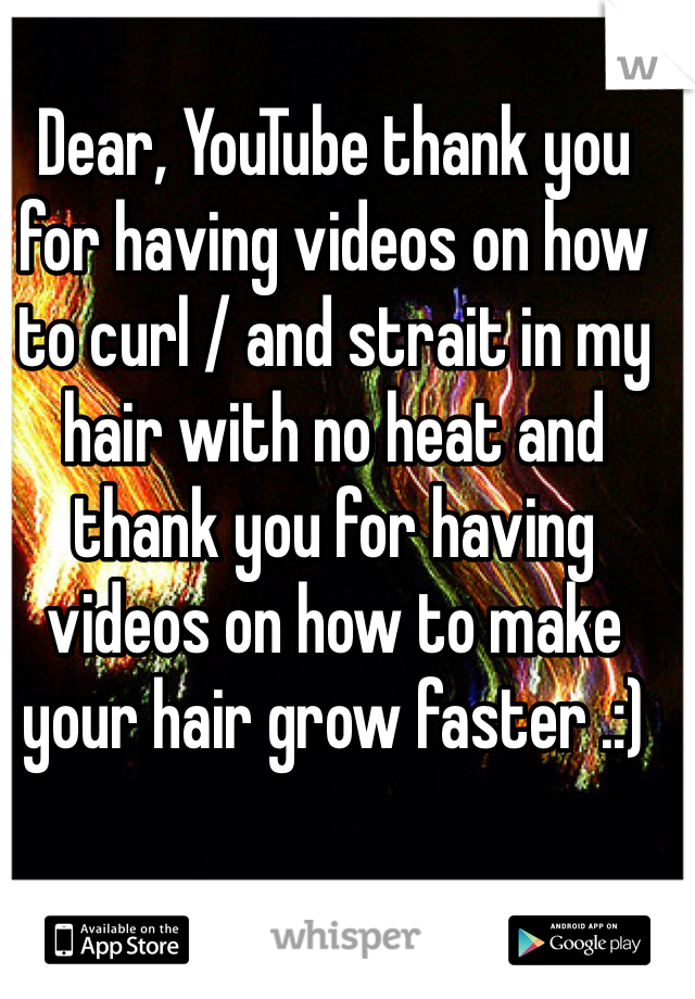Dear, YouTube thank you for having videos on how to curl / and strait in my hair with no heat and thank you for having videos on how to make your hair grow faster .:)