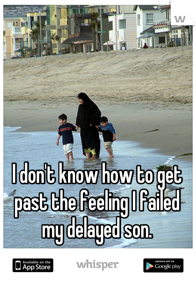 I don't know how to get past the feeling I failed my delayed son.