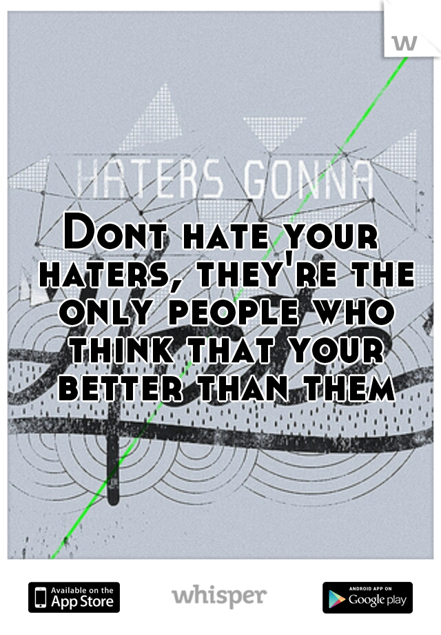 Dont hate your haters, they're the only people who think that your better than them