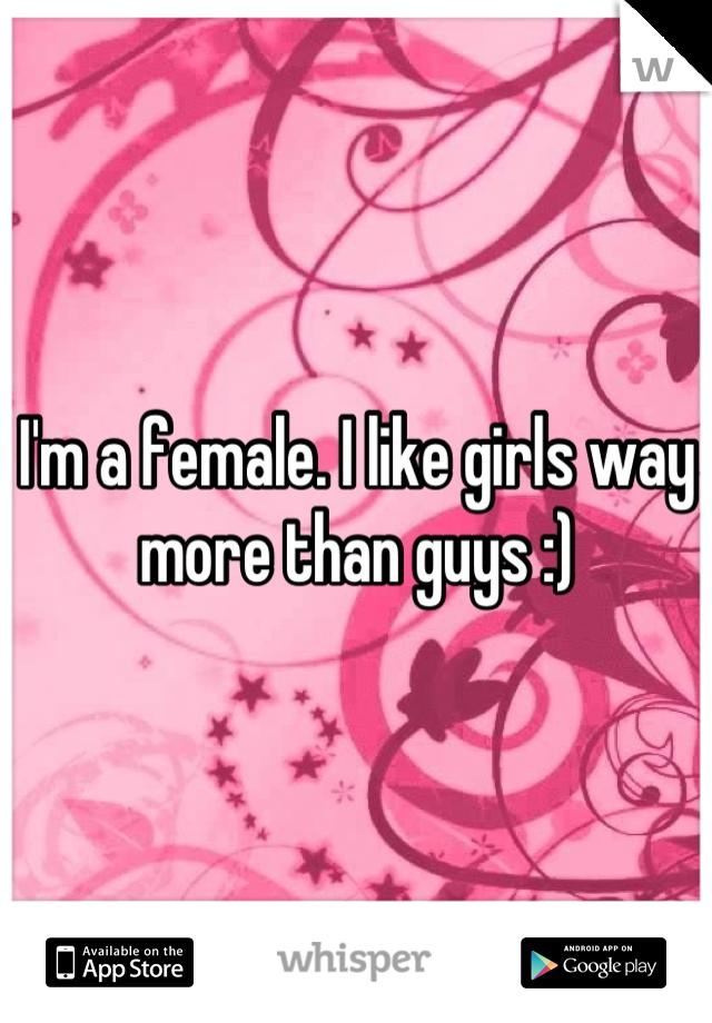 I'm a female. I like girls way more than guys :)