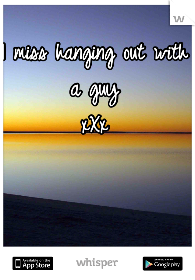 I miss hanging out with a guy xXx
