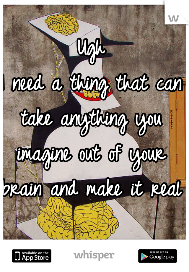 Ugh I need a thing that can take anything you imagine out of your brain and make it real