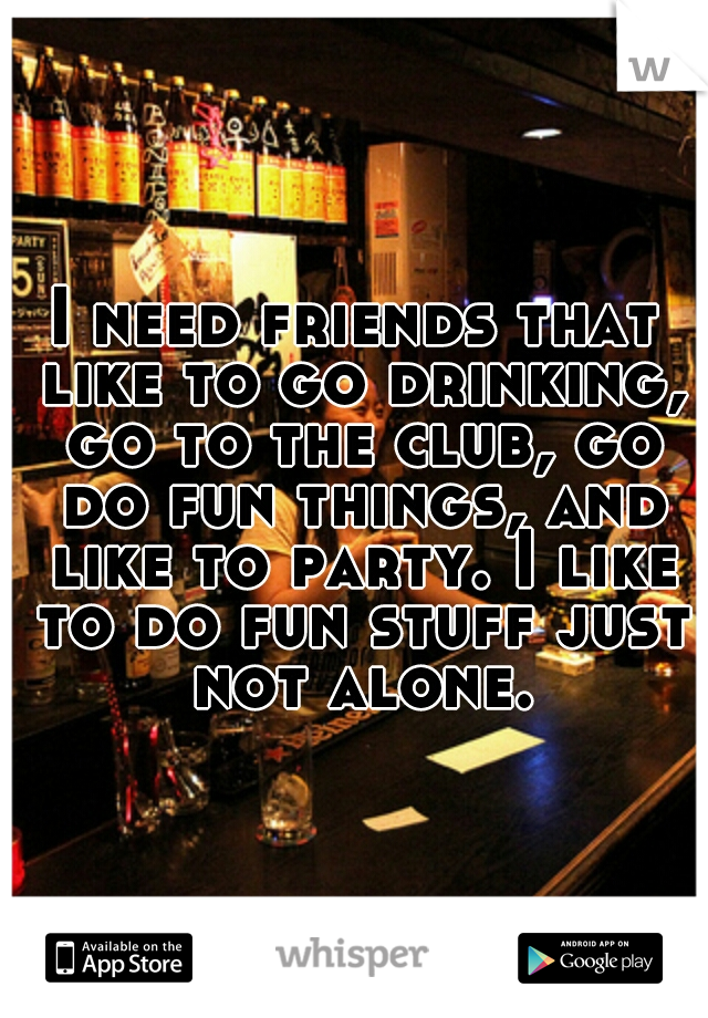 I need friends that like to go drinking, go to the club, go do fun things, and like to party. I like to do fun stuff just not alone.