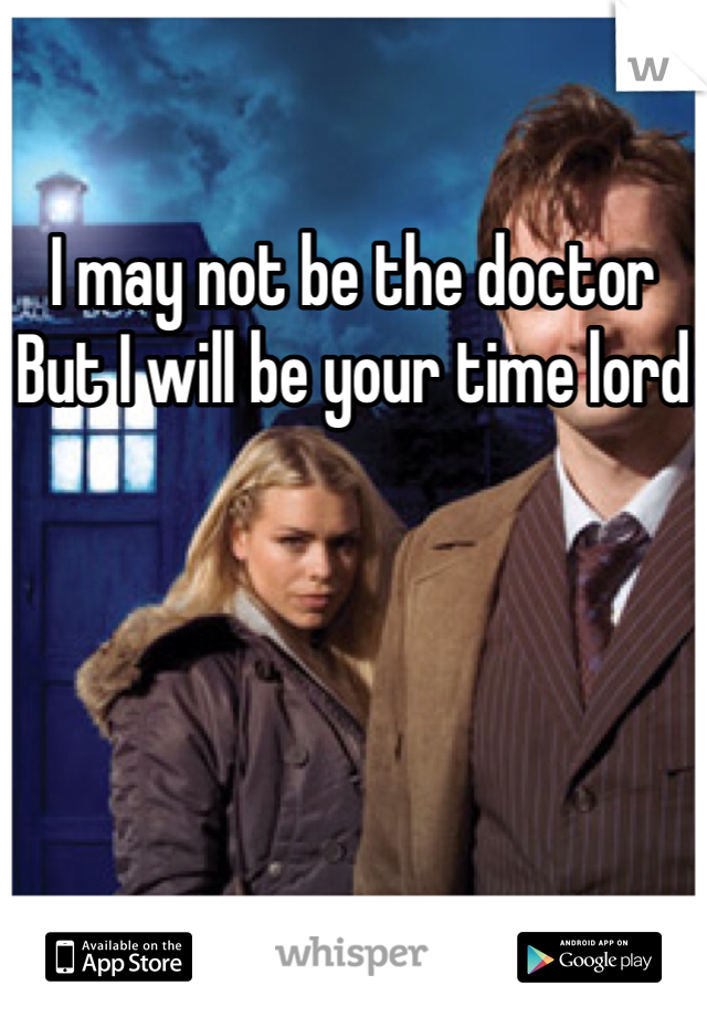 I may not be the doctor But I will be your time lord
