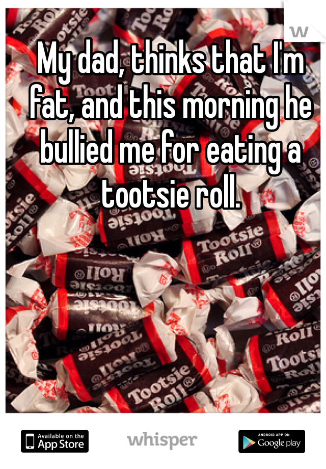 My dad, thinks that I'm fat, and this morning he bullied me for eating a tootsie roll.
