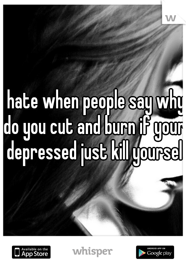 I hate when people say why do you cut and burn if your depressed just kill yourself