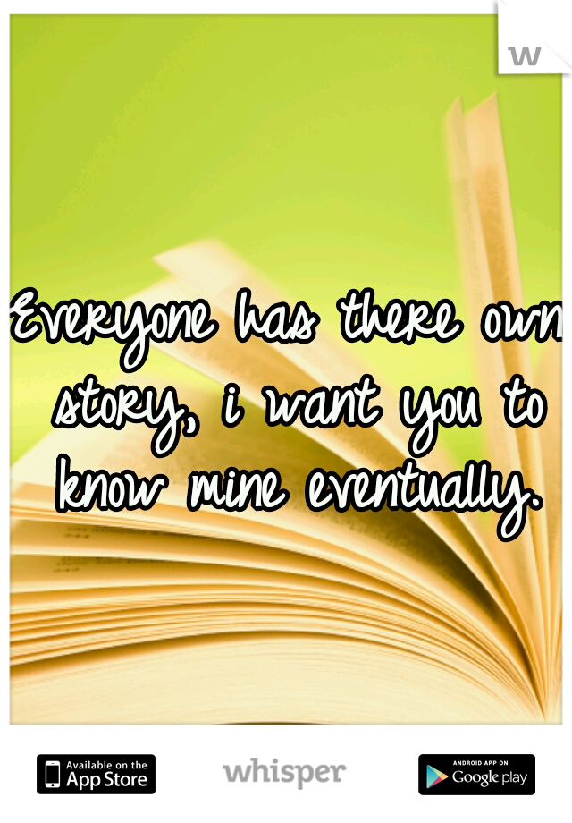 Everyone has there own story, i want you to know mine eventually.