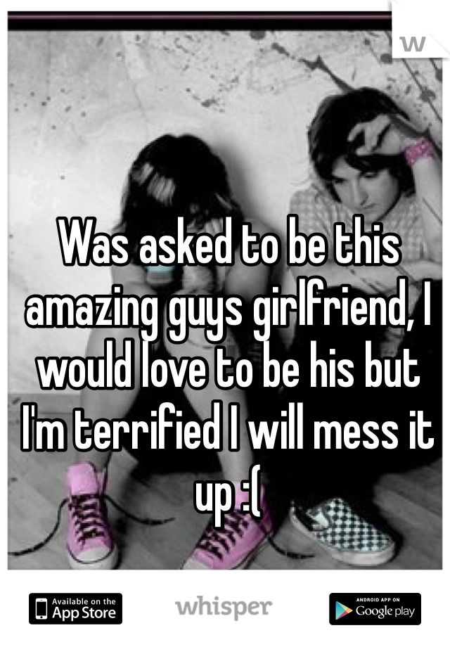 Was asked to be this amazing guys girlfriend, I would love to be his but I'm terrified I will mess it up :(