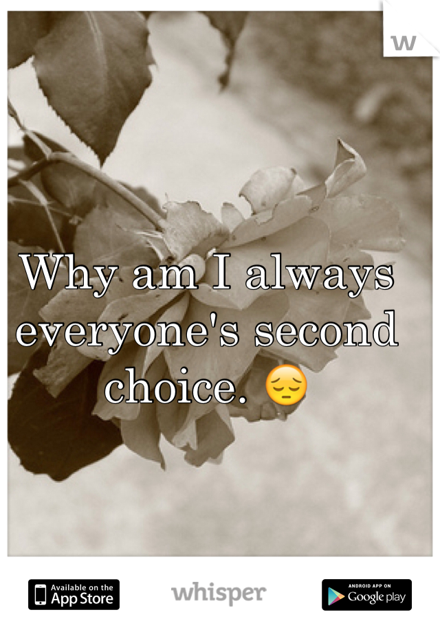 Why am I always everyone's second choice. 😔