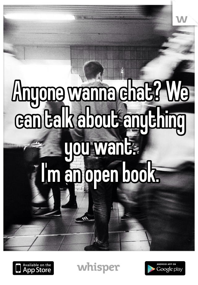 Anyone wanna chat? We can talk about anything you want.  I'm an open book.