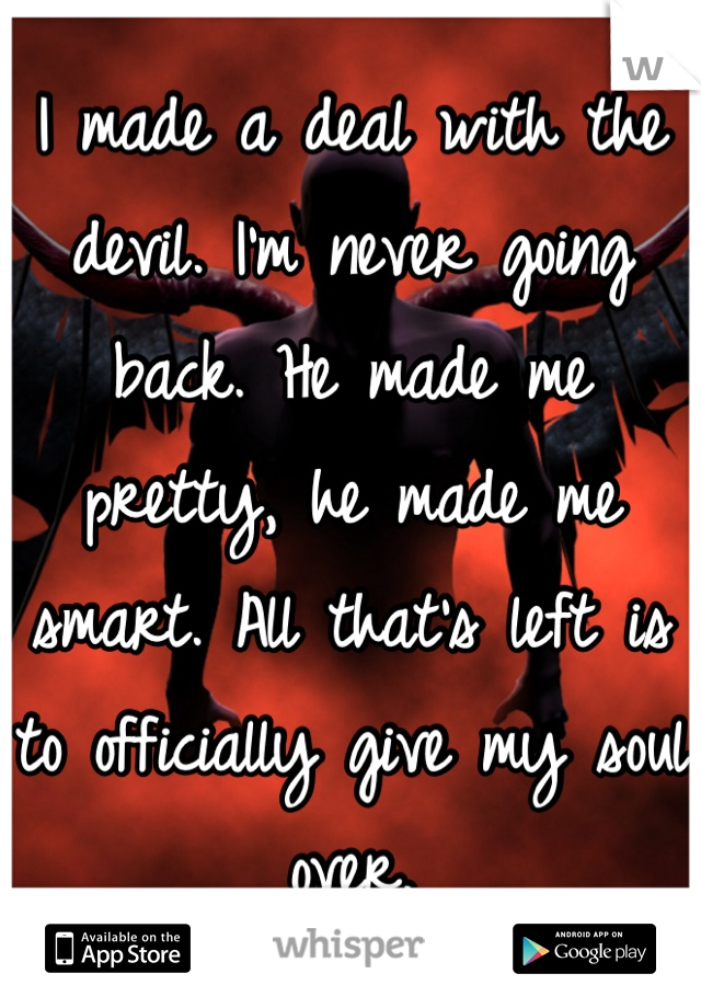 I made a deal with the devil. I'm never going back. He made me pretty, he made me smart. All that's left is to officially give my soul over.
