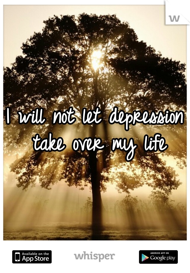I will not let depression take over my life