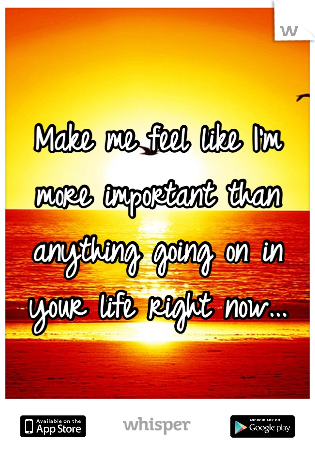 Make me feel like I'm more important than anything going on in your life right now...