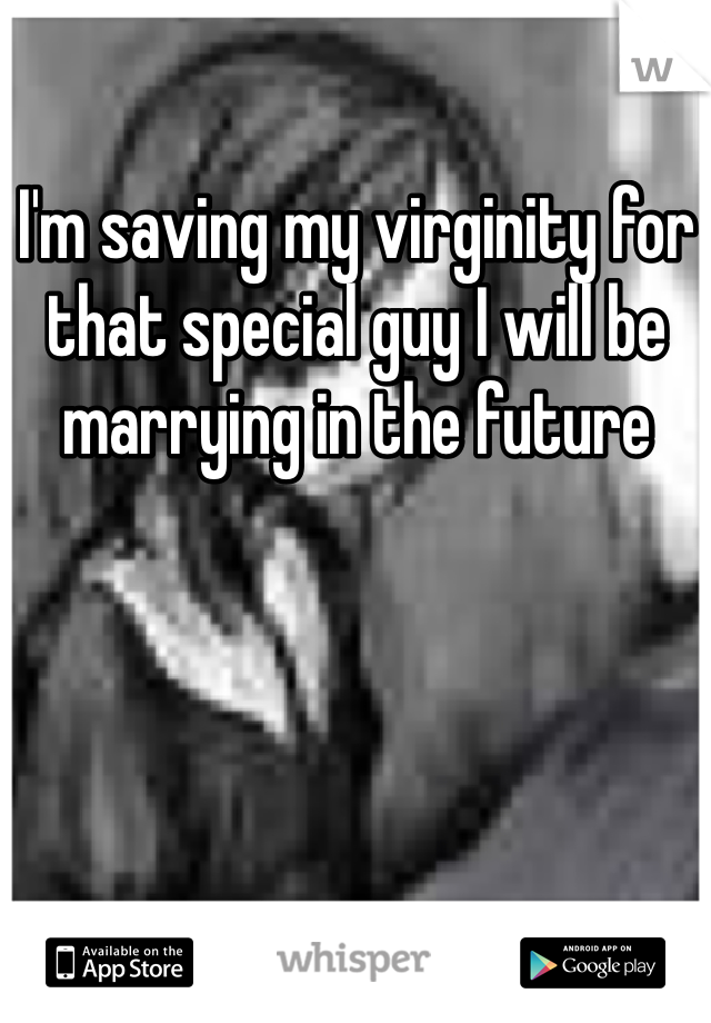 I'm saving my virginity for that special guy I will be marrying in the future