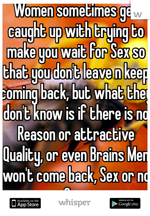 Women sometimes get caught up with trying to make you wait for Sex so that you don't leave n keep coming back, but what they don't know is if there is no Reason or attractive Quality, or even Brains Men won't come back, Sex or no Sex..