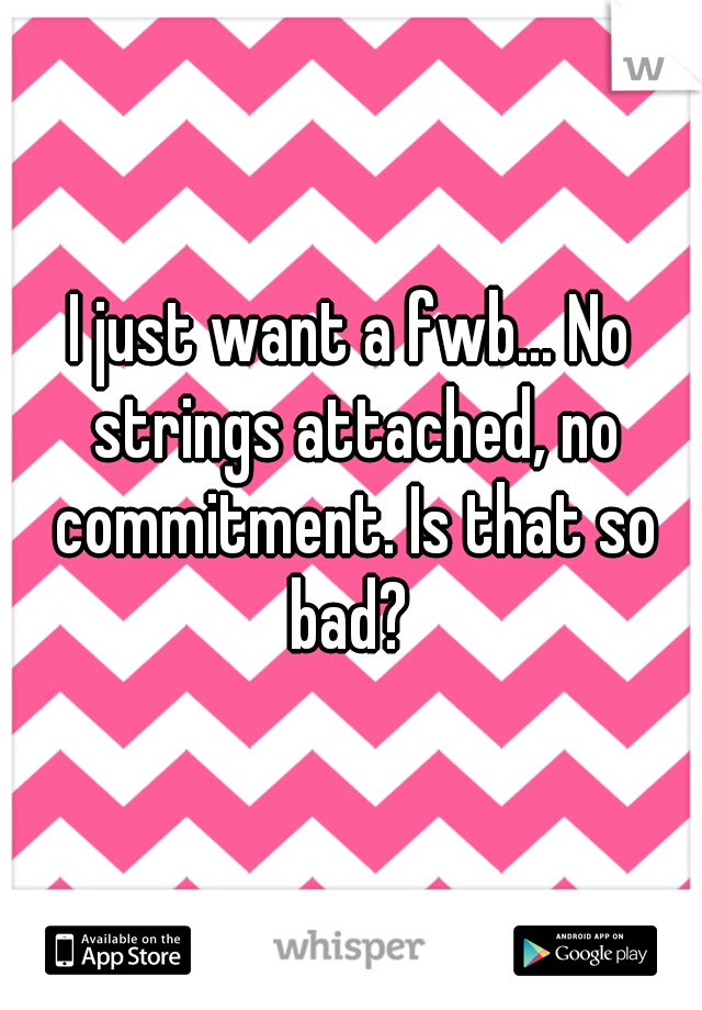 I just want a fwb... No strings attached, no commitment. Is that so bad?