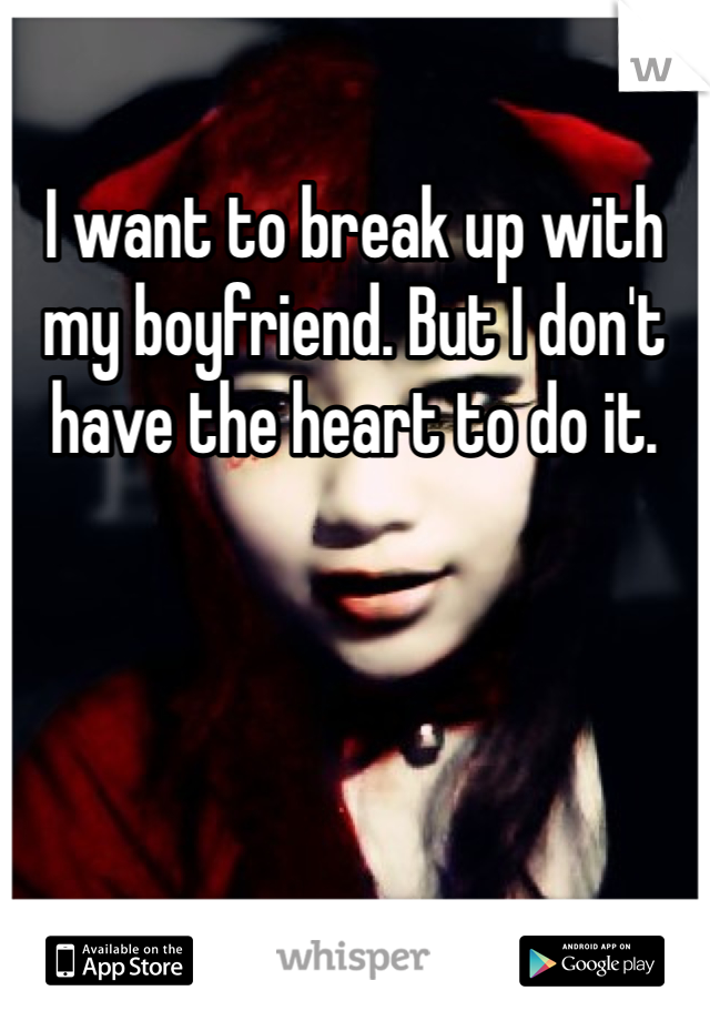 I want to break up with my boyfriend. But I don't have the heart to do it.
