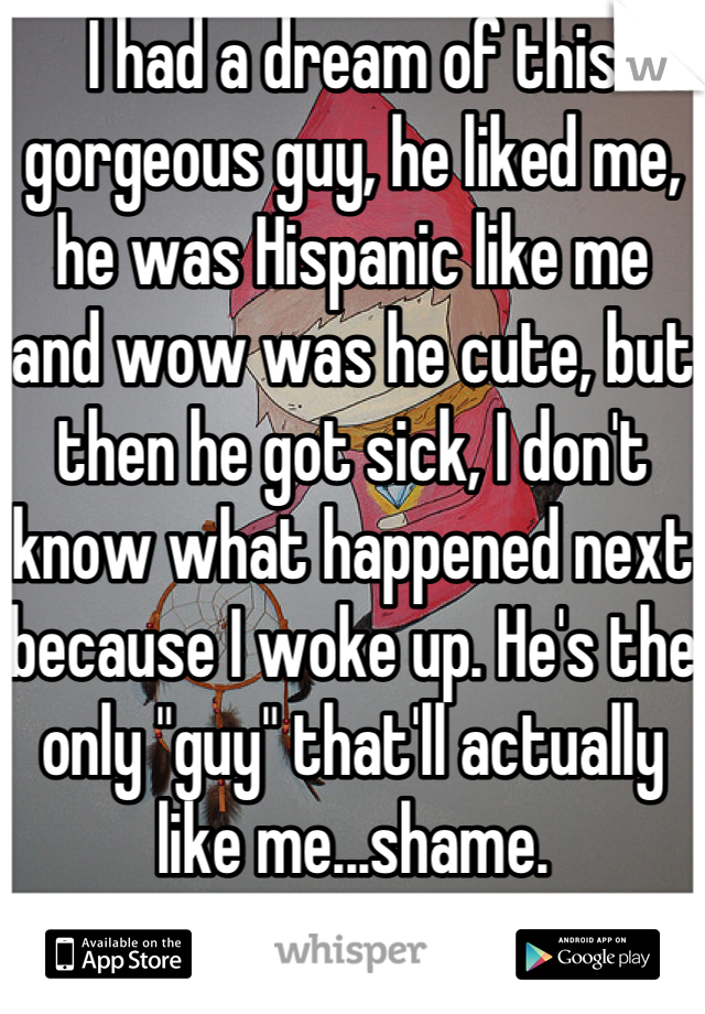 """I had a dream of this gorgeous guy, he liked me, he was Hispanic like me and wow was he cute, but then he got sick, I don't know what happened next because I woke up. He's the only """"guy"""" that'll actually like me...shame."""