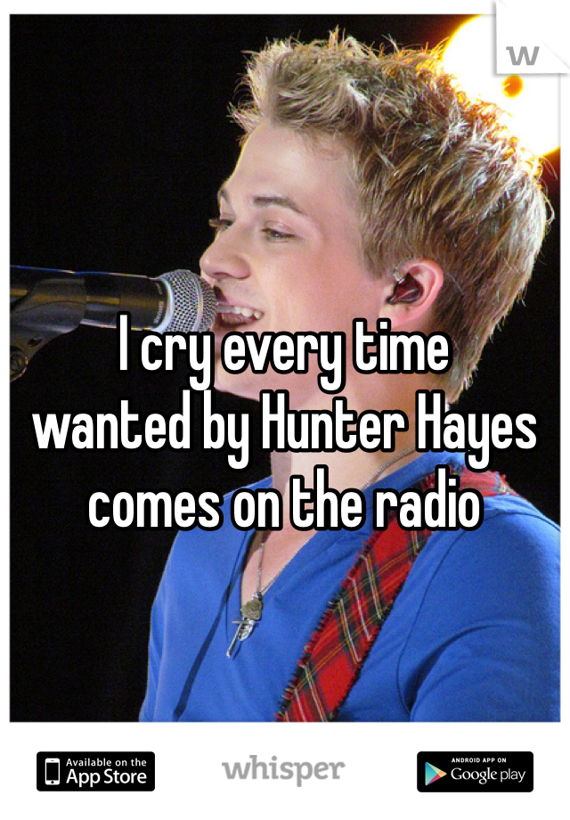 I cry every time  wanted by Hunter Hayes  comes on the radio