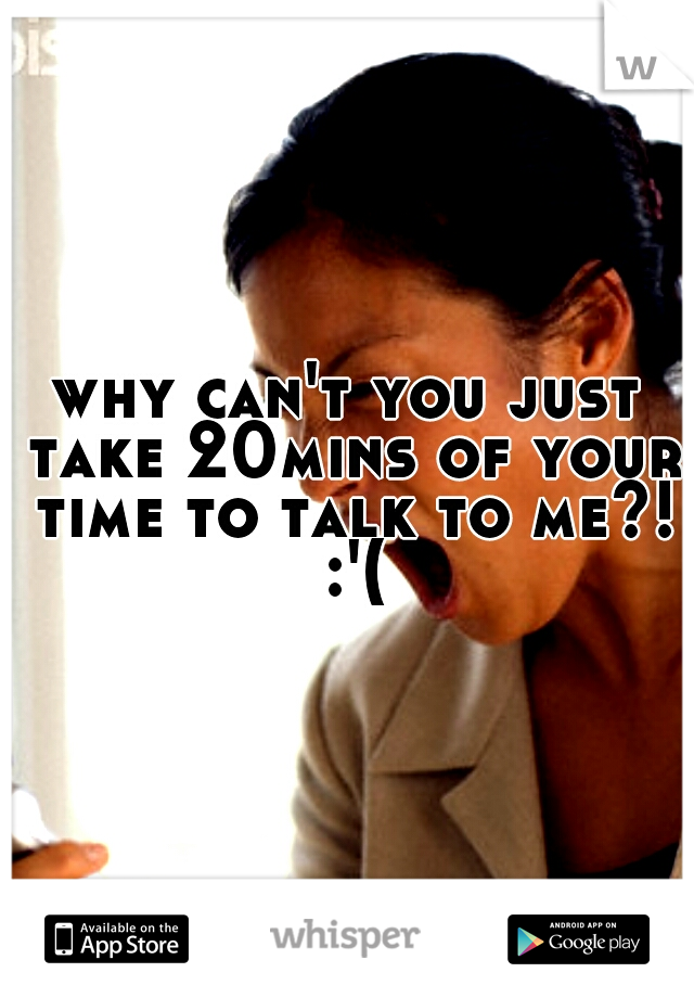 why can't you just take 20mins of your time to talk to me?! :'(