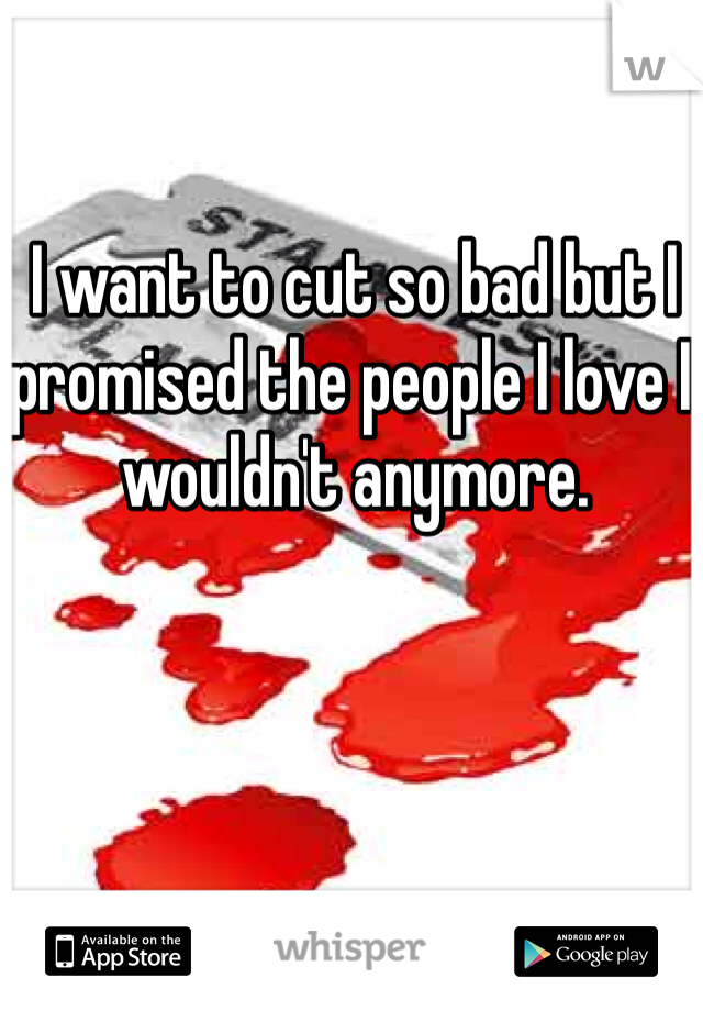 I want to cut so bad but I promised the people I love I wouldn't anymore.