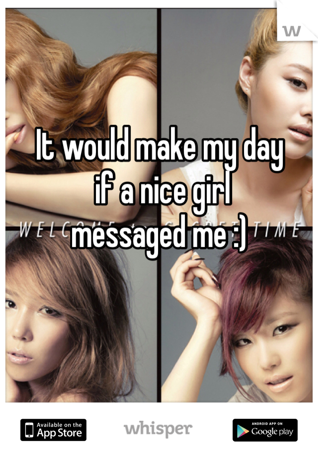 It would make my day  if a nice girl  messaged me :)