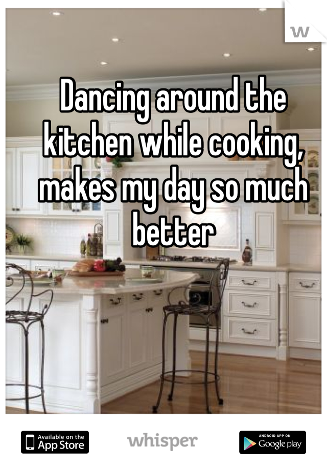 Dancing around the kitchen while cooking, makes my day so much better