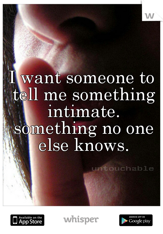 I want someone to tell me something intimate. something no one else knows.