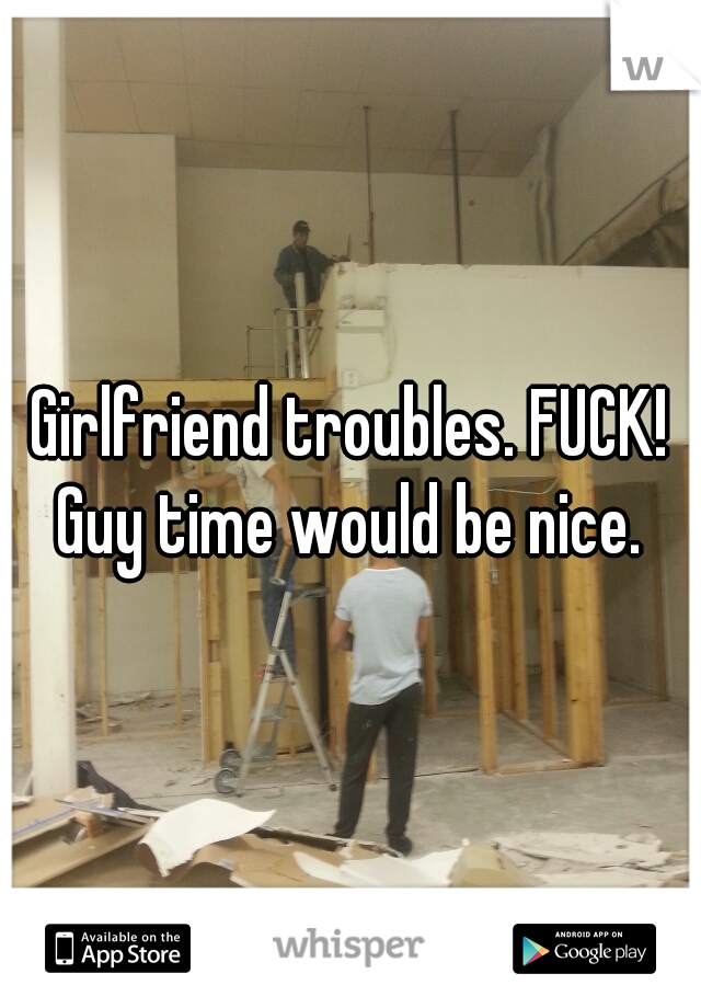 Girlfriend troubles. FUCK! Guy time would be nice.