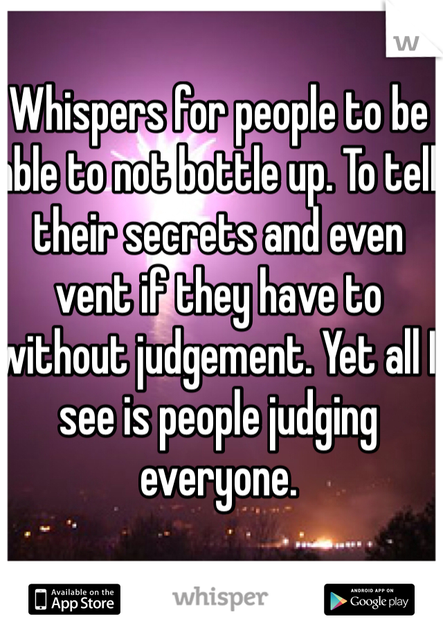 Whispers for people to be able to not bottle up. To tell their secrets and even vent if they have to without judgement. Yet all I see is people judging everyone.