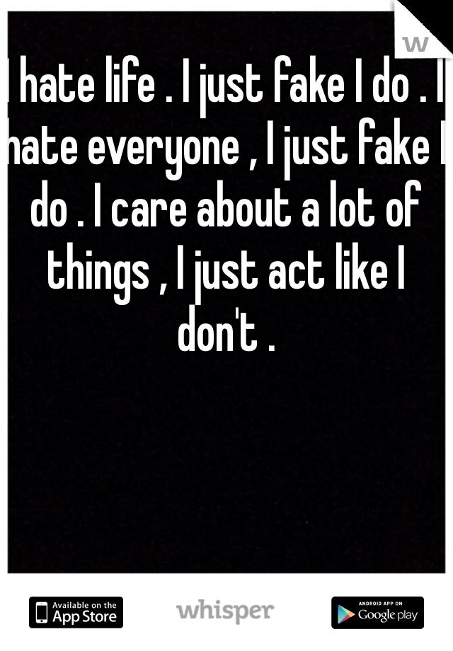I hate life . I just fake I do . I hate everyone , I just fake I do . I care about a lot of things , I just act like I don't .