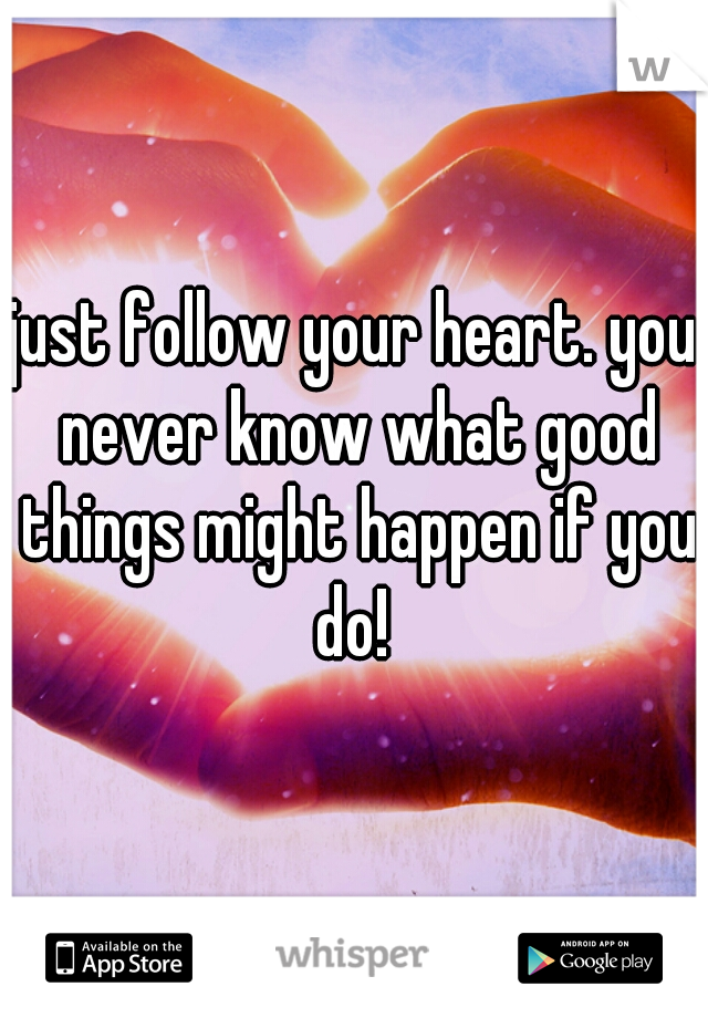 just follow your heart. you never know what good things might happen if you do!
