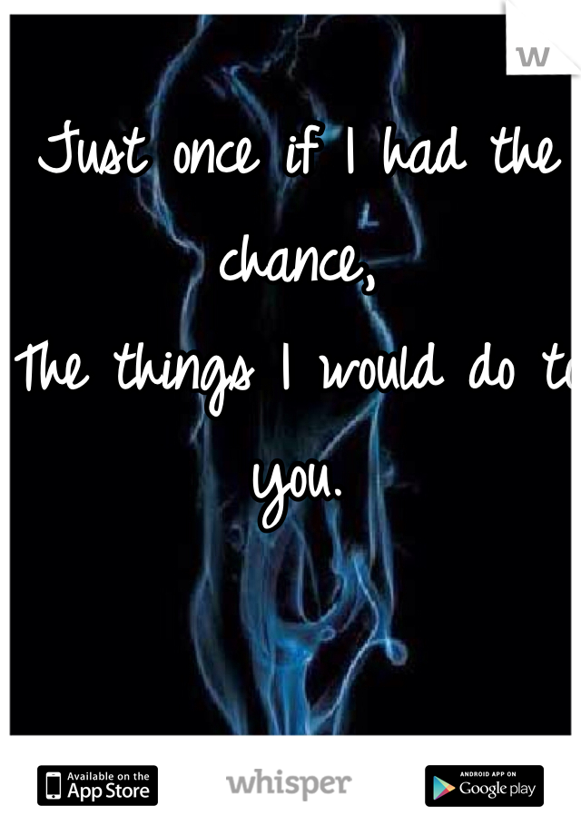 Just once if I had the chance, The things I would do to you.